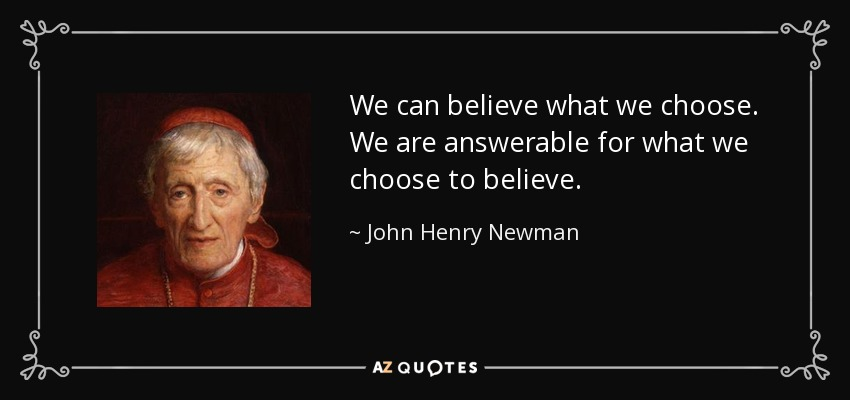 We can believe what we choose. We are answerable for what we choose to believe. - John Henry Newman