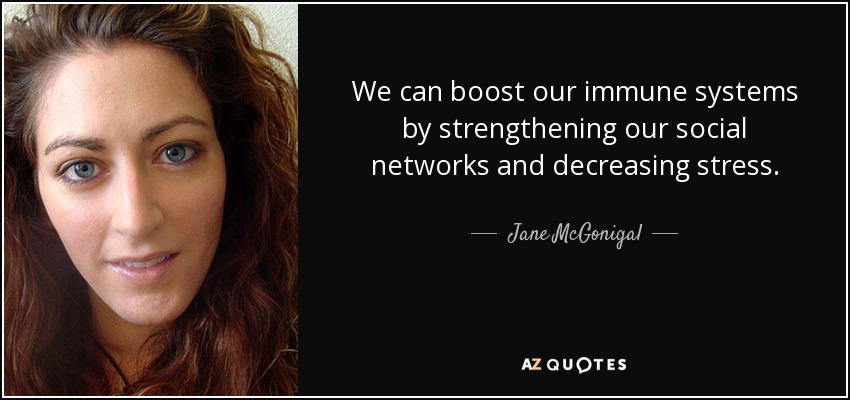 We can boost our immune systems by strengthening our social networks and decreasing stress. - Jane McGonigal