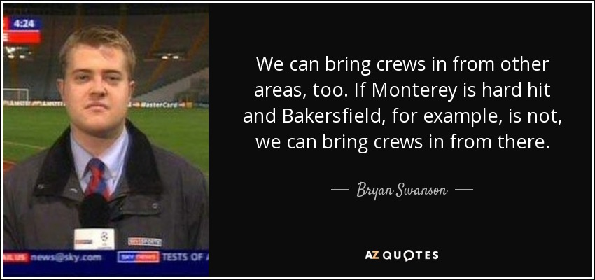 We can bring crews in from other areas, too. If Monterey is hard hit and Bakersfield, for example, is not, we can bring crews in from there. - Bryan Swanson