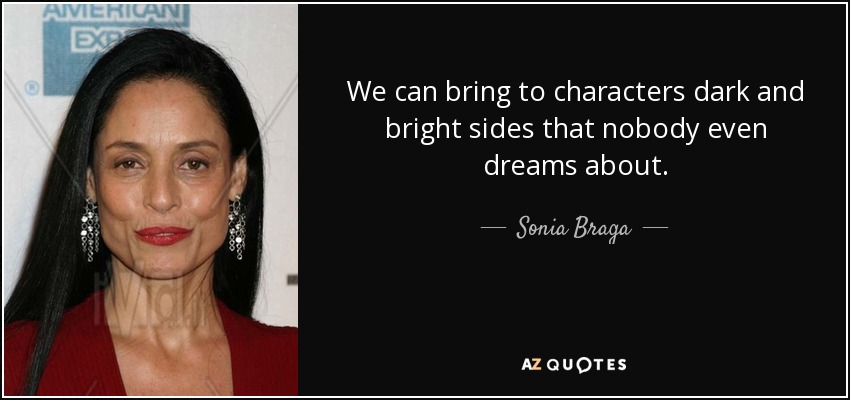 We can bring to characters dark and bright sides that nobody even dreams about. - Sonia Braga