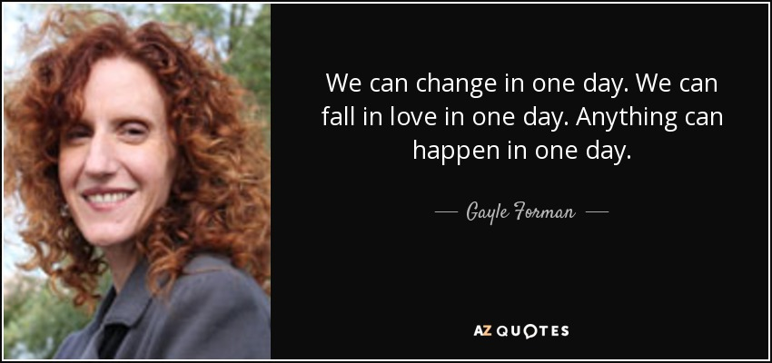 We can change in one day. We can fall in love in one day. Anything can happen in one day. - Gayle Forman