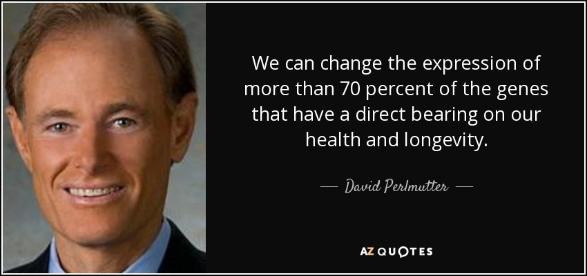 We can change the expression of more than 70 percent of the genes that have a direct bearing on our health and longevity. - David Perlmutter