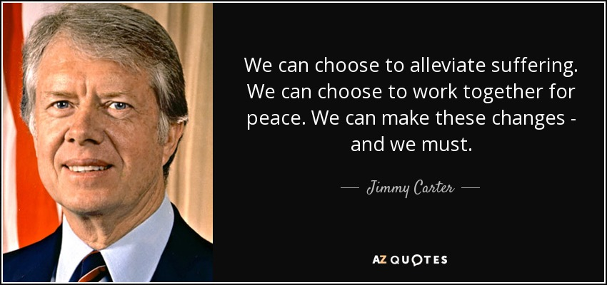 We can choose to alleviate suffering. We can choose to work together for peace. We can make these changes - and we must. - Jimmy Carter