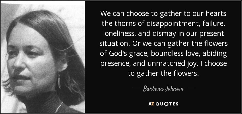 We can choose to gather to our hearts the thorns of disappointment, failure, loneliness, and dismay in our present situation. Or we can gather the flowers of God's grace, boundless love, abiding presence, and unmatched joy. I choose to gather the flowers. - Barbara Johnson