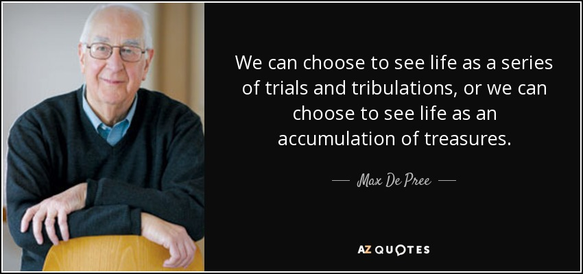 We can choose to see life as a series of trials and tribulations, or we can choose to see life as an accumulation of treasures. - Max De Pree