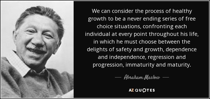 We can consider the process of healthy growth to be a never ending series of free choice situations, confronting each individual at every point throughout his life, in which he must choose between the delights of safety and growth, dependence and independence, regression and progression, immaturity and maturity. - Abraham Maslow
