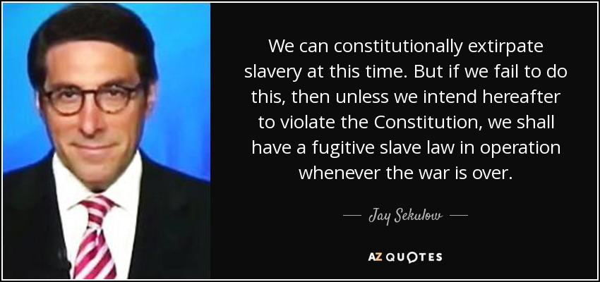 We can constitutionally extirpate slavery at this time. But if we fail to do this, then unless we intend hereafter to violate the Constitution, we shall have a fugitive slave law in operation whenever the war is over. - Jay Sekulow