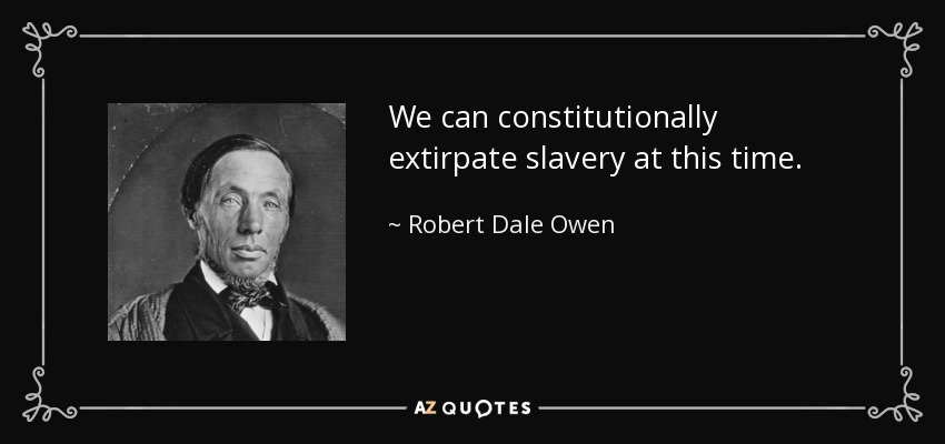 We can constitutionally extirpate slavery at this time. - Robert Dale Owen