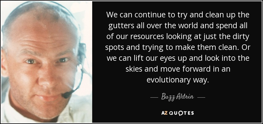 We can continue to try and clean up the gutters all over the world and spend all of our resources looking at just the dirty spots and trying to make them clean. Or we can lift our eyes up and look into the skies and move forward in an evolutionary way. - Buzz Aldrin
