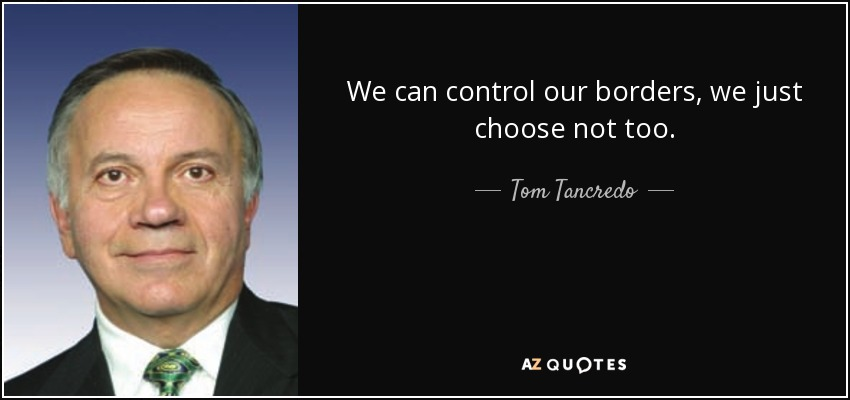 We can control our borders, we just choose not too. - Tom Tancredo