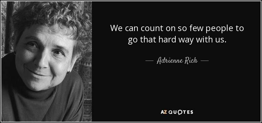 We can count on so few people to go that hard way with us. - Adrienne Rich