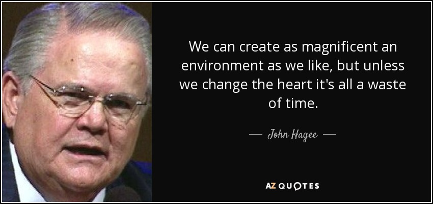We can create as magnificent an environment as we like, but unless we change the heart it's all a waste of time. - John Hagee