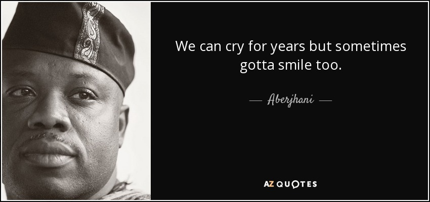 We can cry for years but sometimes gotta smile too. - Aberjhani