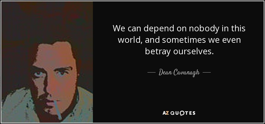 We can depend on nobody in this world, and sometimes we even betray ourselves. - Dean Cavanagh