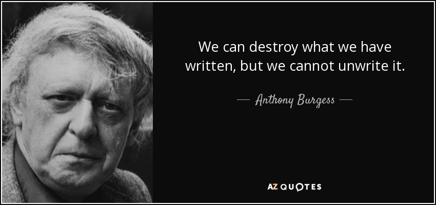 We can destroy what we have written, but we cannot unwrite it. - Anthony Burgess