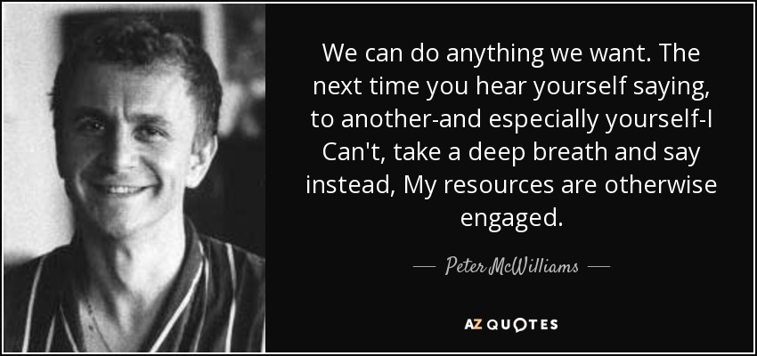 We can do anything we want. The next time you hear yourself saying, to another-and especially yourself-I Can't, take a deep breath and say instead, My resources are otherwise engaged. - Peter McWilliams