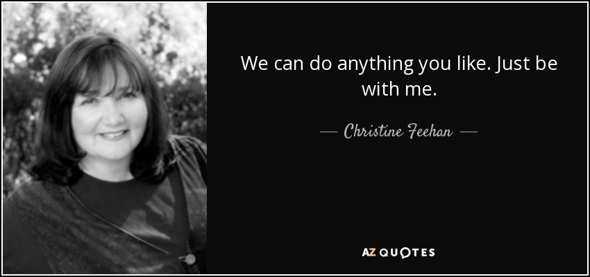 We can do anything you like. Just be with me. - Christine Feehan
