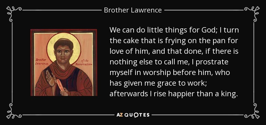 We can do little things for God; I turn the cake that is frying on the pan for love of him, and that done, if there is nothing else to call me, I prostrate myself in worship before him, who has given me grace to work; afterwards I rise happier than a king. - Brother Lawrence