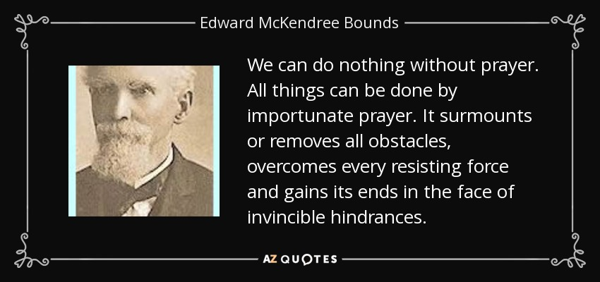 We can do nothing without prayer. All things can be done by importunate prayer. It surmounts or removes all obstacles, overcomes every resisting force and gains its ends in the face of invincible hindrances. - Edward McKendree Bounds