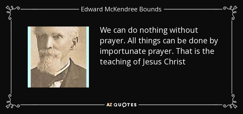 We can do nothing without prayer. All things can be done by importunate prayer. That is the teaching of Jesus Christ - Edward McKendree Bounds