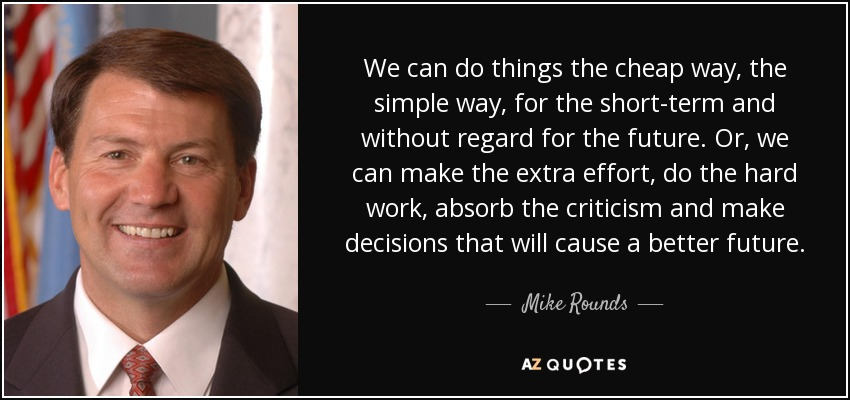We can do things the cheap way, the simple way, for the short-term and without regard for the future. Or, we can make the extra effort, do the hard work, absorb the criticism and make decisions that will cause a better future. - Mike Rounds