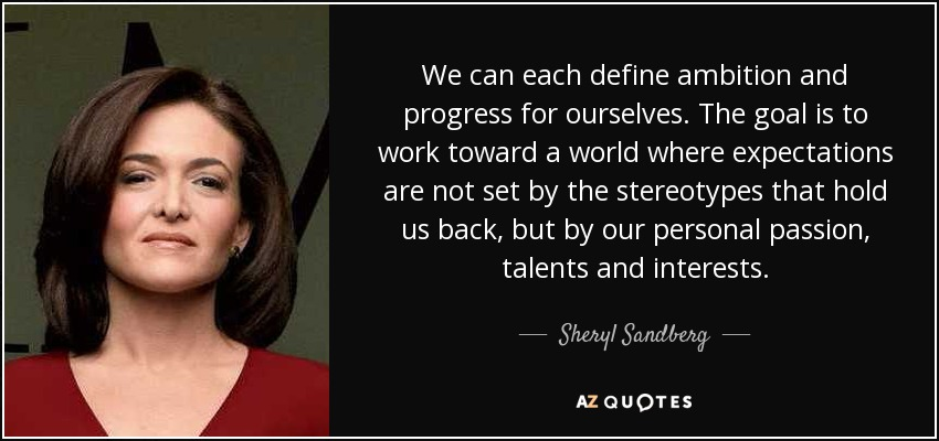 We can each define ambition and progress for ourselves. The goal is to work toward a world where expectations are not set by the stereotypes that hold us back, but by our personal passion, talents and interests. - Sheryl Sandberg