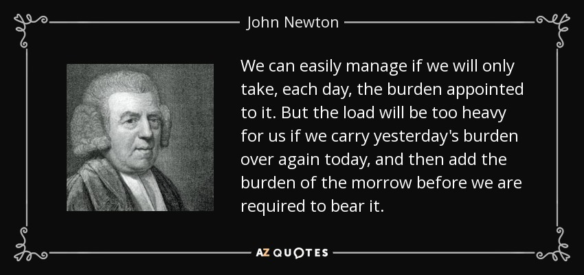 We can easily manage if we will only take, each day, the burden appointed to it. But the load will be too heavy for us if we carry yesterday's burden over again today, and then add the burden of the morrow before we are required to bear it. - John Newton