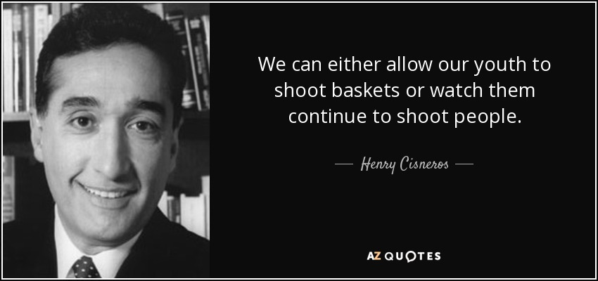 We can either allow our youth to shoot baskets or watch them continue to shoot people. - Henry Cisneros