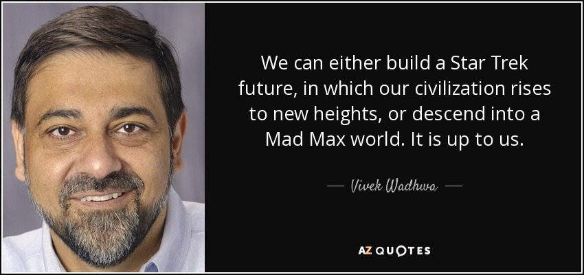 We can either build a Star Trek future, in which our civilization rises to new heights, or descend into a Mad Max world. It is up to us. - Vivek Wadhwa
