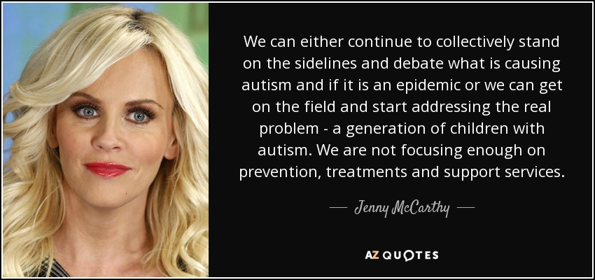 We can either continue to collectively stand on the sidelines and debate what is causing autism and if it is an epidemic or we can get on the field and start addressing the real problem - a generation of children with autism. We are not focusing enough on prevention, treatments and support services. - Jenny McCarthy