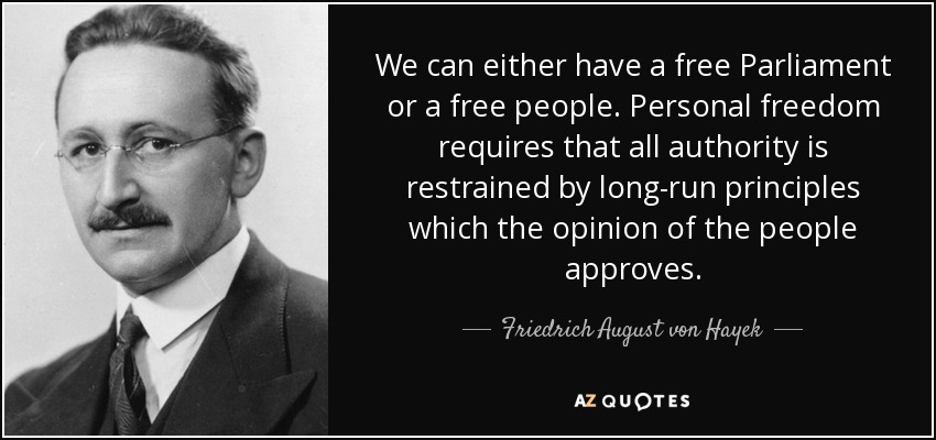 We can either have a free Parliament or a free people. Personal freedom requires that all authority is restrained by long-run principles which the opinion of the people approves. - Friedrich August von Hayek