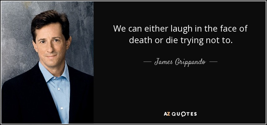 We can either laugh in the face of death or die trying not to. - James Grippando