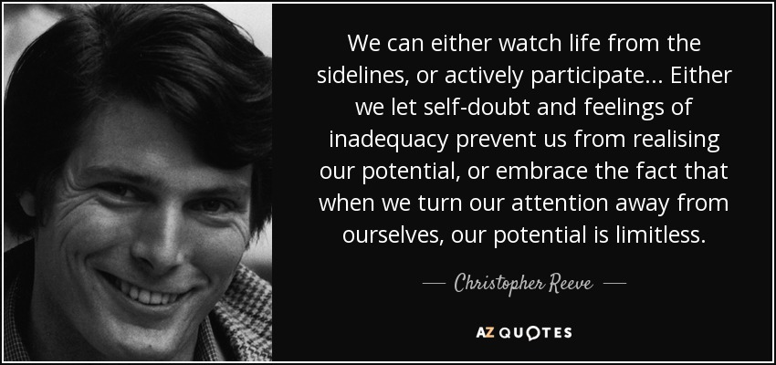 We can either watch life from the sidelines, or actively participate... Either we let self-doubt and feelings of inadequacy prevent us from realising our potential, or embrace the fact that when we turn our attention away from ourselves, our potential is limitless. - Christopher Reeve