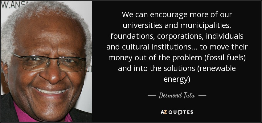 We can encourage more of our universities and municipalities, foundations, corporations, individuals and cultural institutions... to move their money out of the problem (fossil fuels) and into the solutions (renewable energy) - Desmond Tutu
