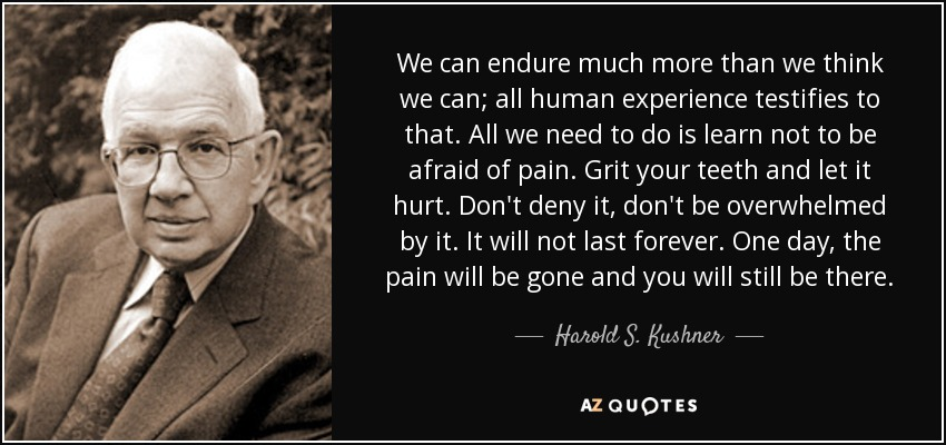 We can endure much more than we think we can; all human experience testifies to that. All we need to do is learn not to be afraid of pain. Grit your teeth and let it hurt. Don't deny it, don't be overwhelmed by it. It will not last forever. One day, the pain will be gone and you will still be there. - Harold S. Kushner
