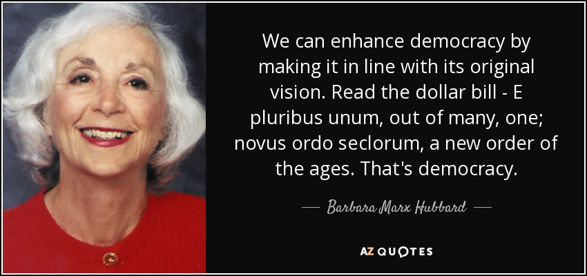 We can enhance democracy by making it in line with its original vision. Read the dollar bill - E pluribus unum, out of many, one; novus ordo seclorum, a new order of the ages. That's democracy. - Barbara Marx Hubbard
