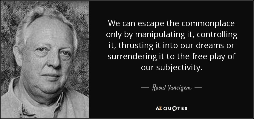 We can escape the commonplace only by manipulating it, controlling it, thrusting it into our dreams or surrendering it to the free play of our subjectivity. - Raoul Vaneigem