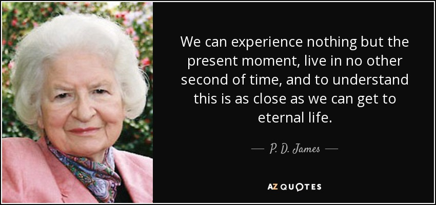 We can experience nothing but the present moment, live in no other second of time, and to understand this is as close as we can get to eternal life. - P. D. James