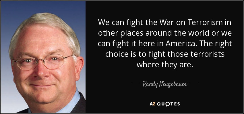 We can fight the War on Terrorism in other places around the world or we can fight it here in America. The right choice is to fight those terrorists where they are. - Randy Neugebauer