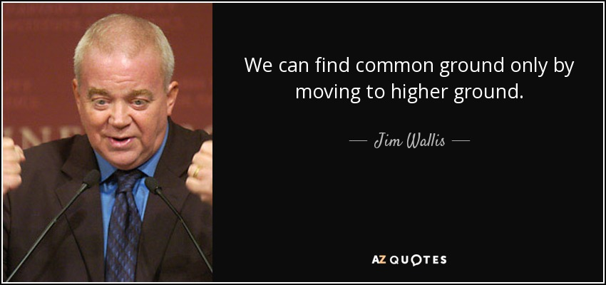 We can find common ground only by moving to higher ground. - Jim Wallis