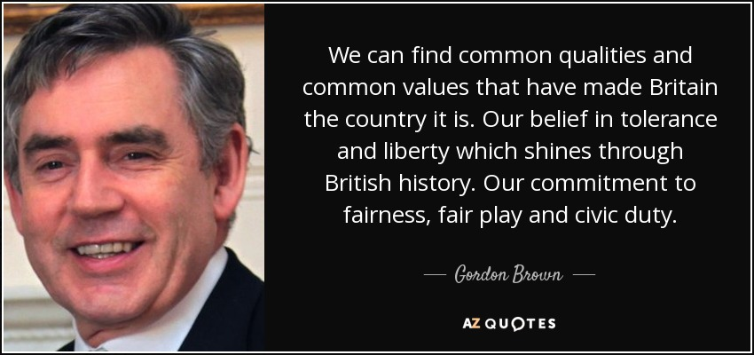 We can find common qualities and common values that have made Britain the country it is. Our belief in tolerance and liberty which shines through British history. Our commitment to fairness, fair play and civic duty. - Gordon Brown