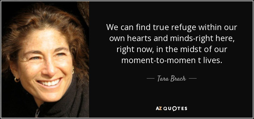 We can find true refuge within our own hearts and minds-right here, right now, in the midst of our moment-to-momen t lives. - Tara Brach