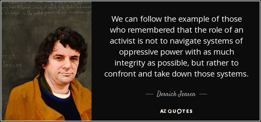 We can follow the example of those who remembered that the role of an activist is not to navigate systems of oppressive power with as much integrity as possible, but rather to confront and take down those systems. - Derrick Jensen