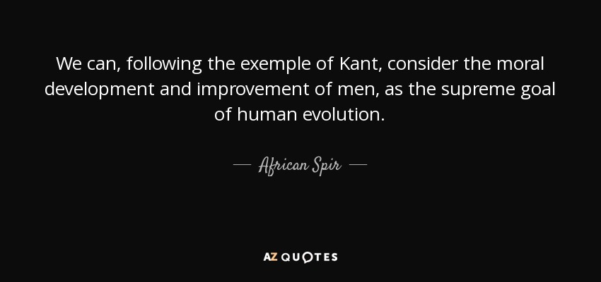 We can, following the exemple of Kant, consider the moral development and improvement of men, as the supreme goal of human evolution. - African Spir