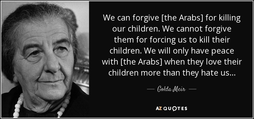 We can forgive [the Arabs] for killing our children. We cannot forgive them for forcing us to kill their children. We will only have peace with [the Arabs] when they love their children more than they hate us... - Golda Meir