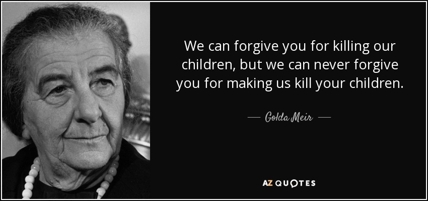 We can forgive you for killing our children, but we can never forgive you for making us kill your children. - Golda Meir