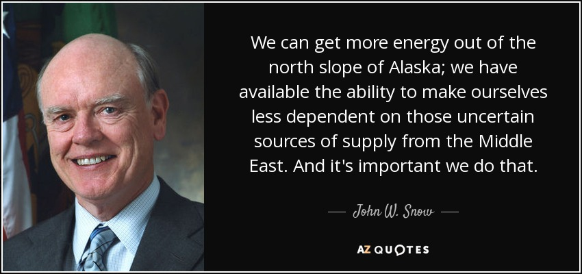 We can get more energy out of the north slope of Alaska; we have available the ability to make ourselves less dependent on those uncertain sources of supply from the Middle East. And it's important we do that. - John W. Snow