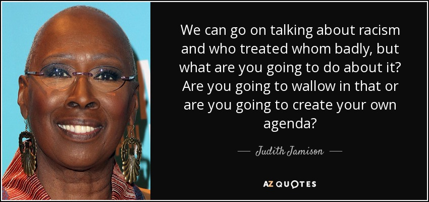 We can go on talking about racism and who treated whom badly, but what are you going to do about it? Are you going to wallow in that or are you going to create your own agenda? - Judith Jamison
