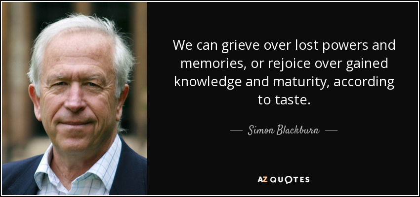 We can grieve over lost powers and memories, or rejoice over gained knowledge and maturity, according to taste. - Simon Blackburn
