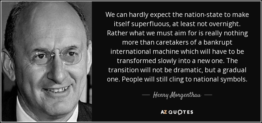 We can hardly expect the nation-state to make itself superfluous, at least not overnight. Rather what we must aim for is really nothing more than caretakers of a bankrupt international machine which will have to be transformed slowly into a new one. The transition will not be dramatic, but a gradual one. People will still cling to national symbols. - Henry Morgenthau, Jr.